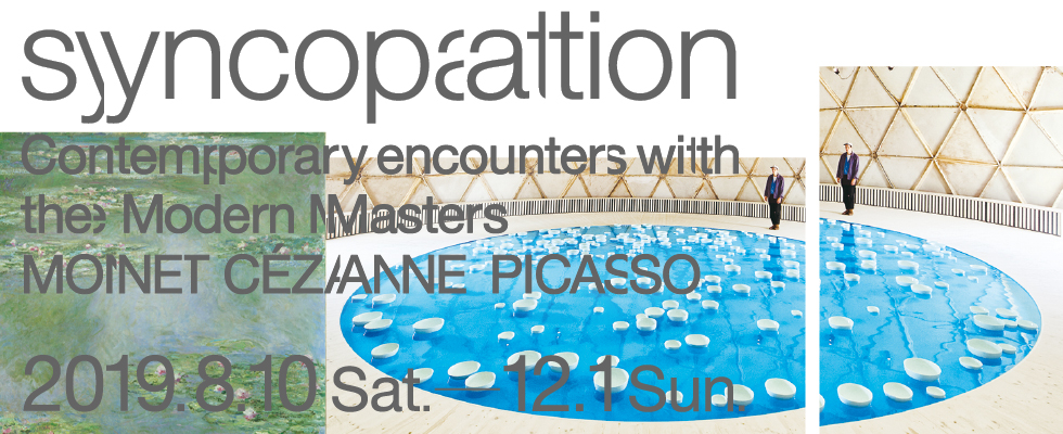 syncopation - Contemporary encounters with the Modern Masters. 2019.8.10(SAT)- 12.1(SUN) Open throughout the exhibition.