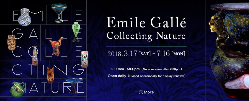 Emile Galle Collecting Nuture 2018.3.17 (SAT) 2018.7.16 (Mon) 9:00am - 5:00pm (No admission after 4:30pm) Open daily (Closed occasionary fir display renewal) More