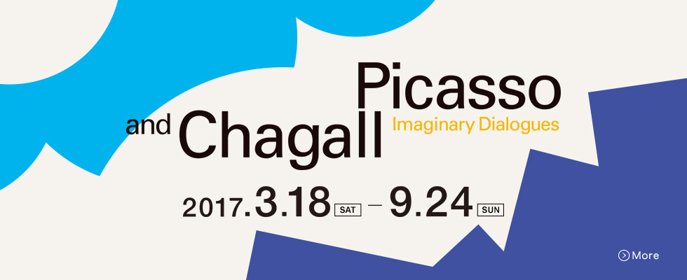 Picasso and Chagall Imaginary Dialogues 2017.3.18(SAT)-9.24(SUN)