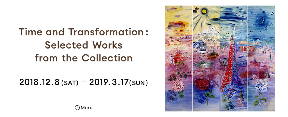 Time and Transformation: Selected Works from the Collection 2018.12.8(SAT)- 2019.3.17(SUN)More