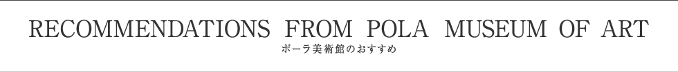 RECOMMENDATIONS FROM POLA MUSEUM OF ART ポーラ美術館のおすすめ