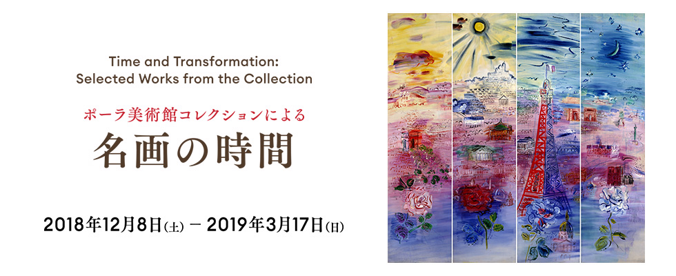 Time and Transformation: Selected Works from the Collection ポーラ美術館コレクションによる 名画の時間 2019年12月8日 土曜日から2019年3月17日 日曜日まで。