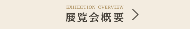 EXHIBITION OVERVIEW 展覧会概要